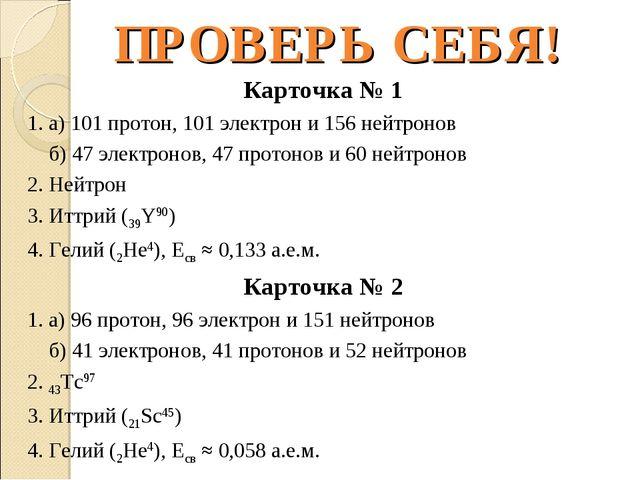 ПРОВЕРЬ СЕБЯ! Карточка № 1 1. а) 101 протон, 101 электрон и 156 нейтронов б)...
