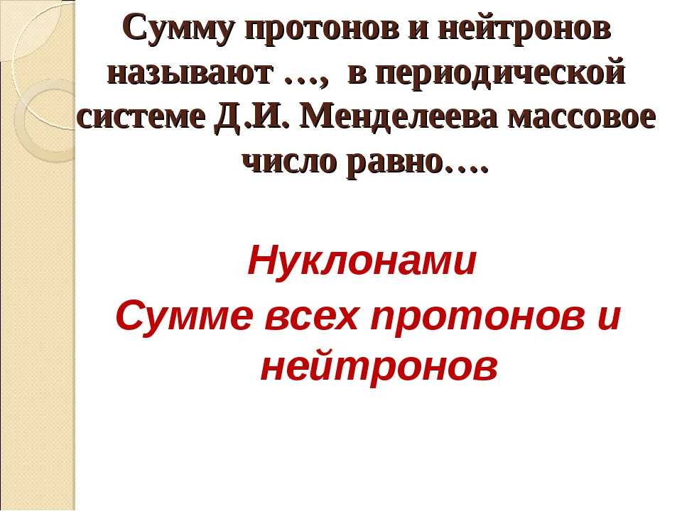 Сумму протонов и нейтронов называют …, в периодической системе Д.И. Менделеев...