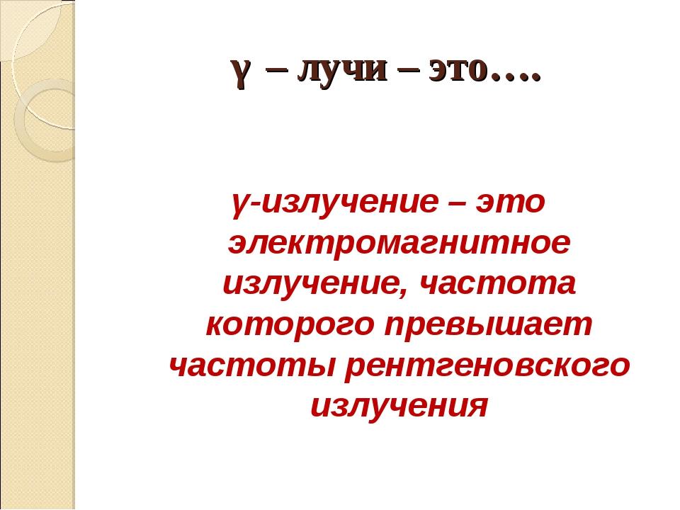 γ – лучи – это…. γ-излучение – это электромагнитное излучение, частота которо...