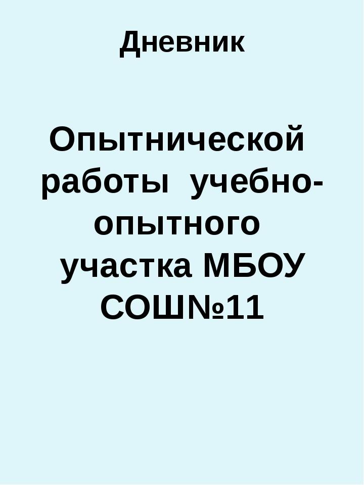 Дневник Опытнической работы учебно-опытного участка МБОУ СОШ№11 Руководитель...