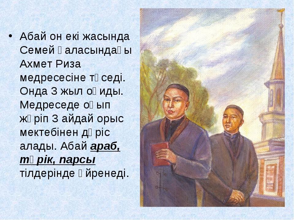 Абай он екі жасында Семей қаласындағы Ахмет Риза медресесіне түседі. Онда 3...