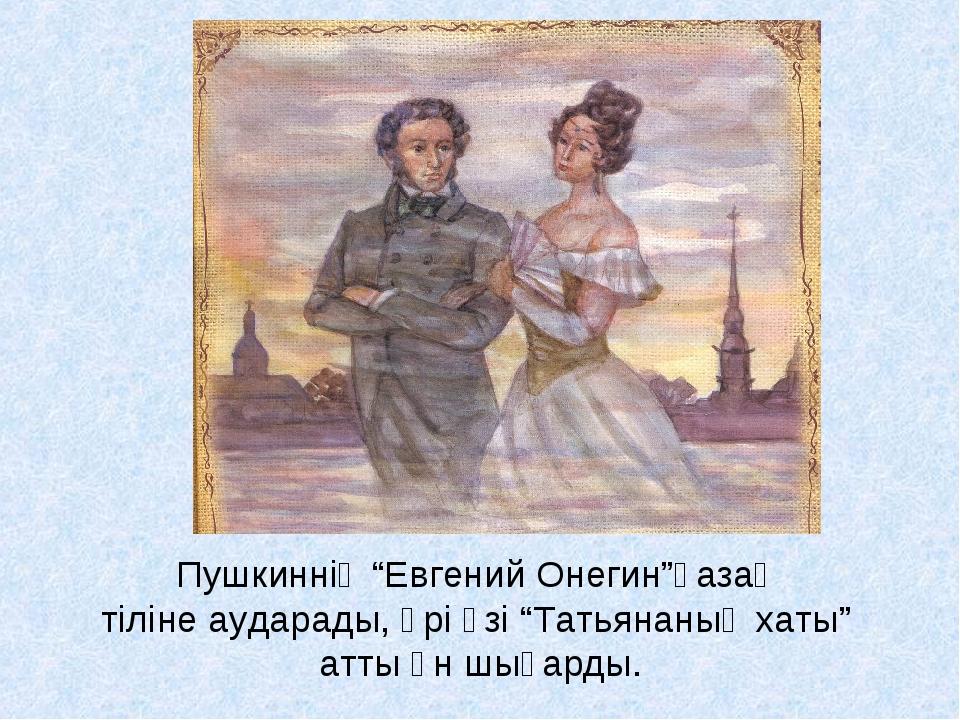 """Пушкиннің """"Евгений Онегин""""қазақ тіліне аударады, әрі өзі """"Татьянаның хаты"""" ат..."""
