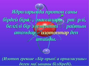 Ядроларында протон саны бірдей бірақ, массалары әртүрлі, белгілі бір элемент