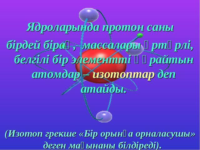 Ядроларында протон саны бірдей бірақ, массалары әртүрлі, белгілі бір элемент...