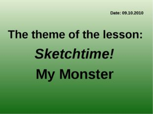 Date: 09.10.2010 The theme of the lesson: Sketchtime! My Monster