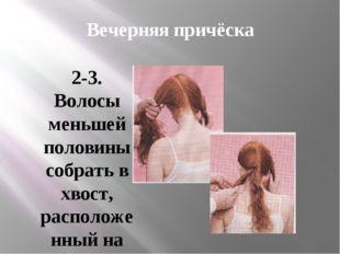 Вечерняя причёска 2-3. Волосы меньшей половины собрать в хвост, расположенный