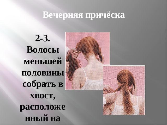 Вечерняя причёска 2-3. Волосы меньшей половины собрать в хвост, расположенный...
