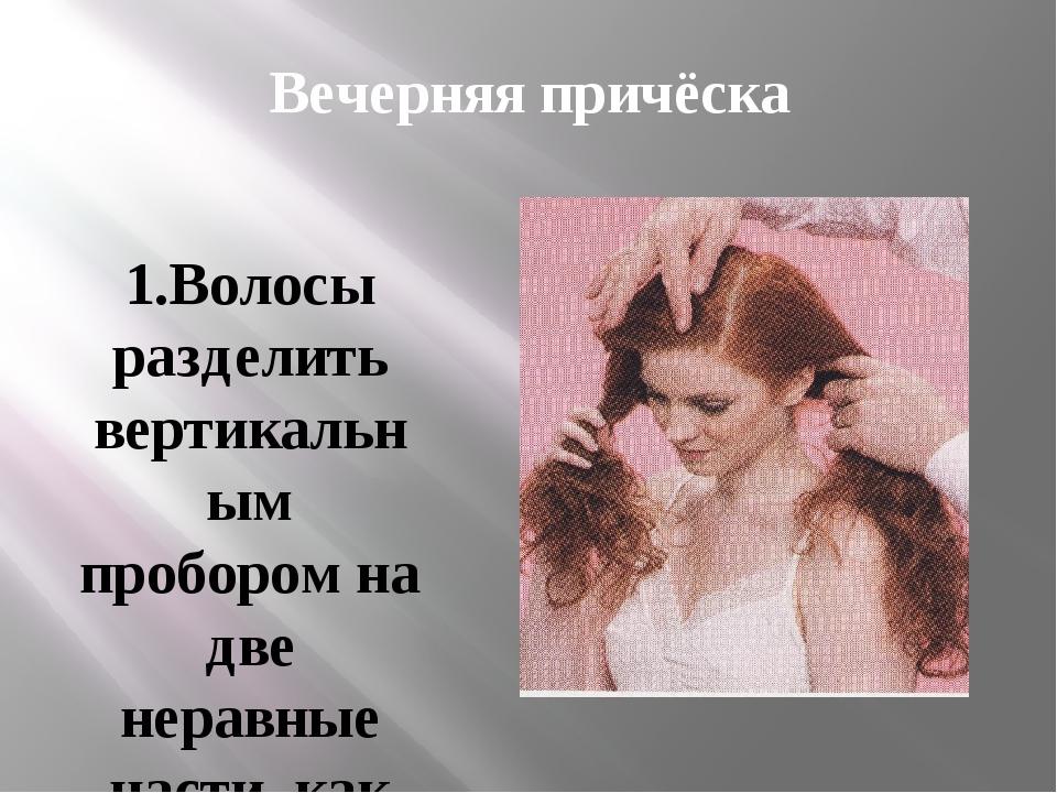 Вечерняя причёска 1.Волосы разделить вертикальным пробором на две неравные ча...