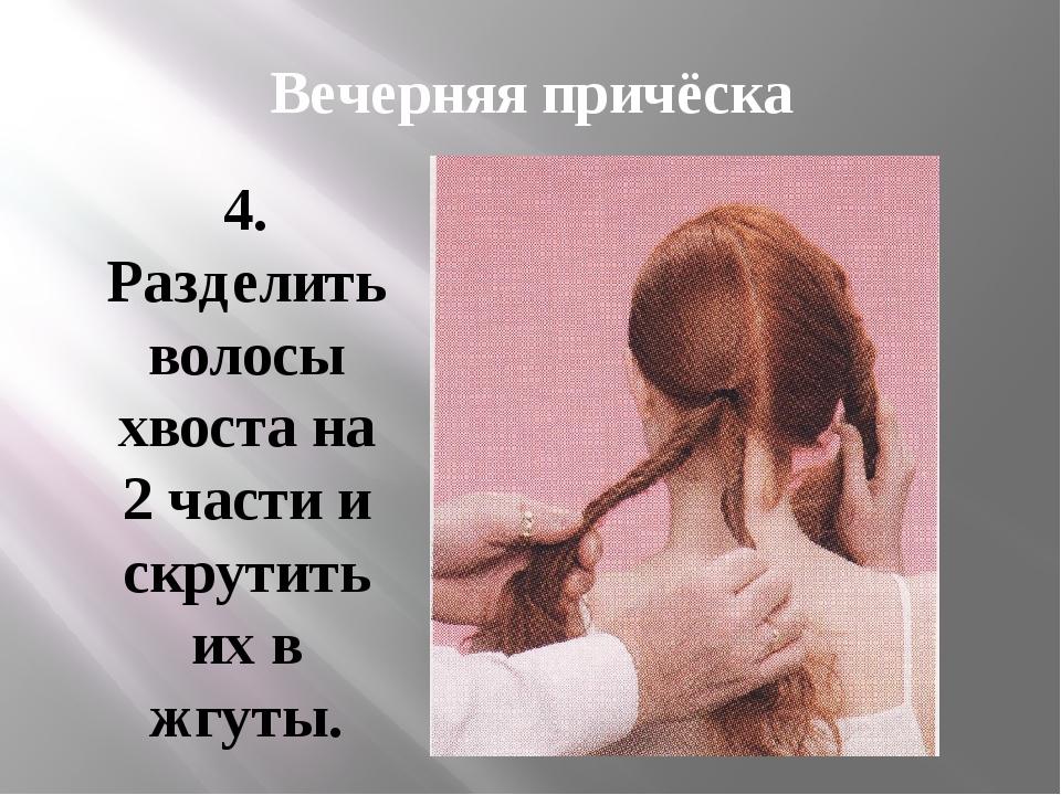 Вечерняя причёска 4. Разделить волосы хвоста на 2 части и скрутить их в жгуты.