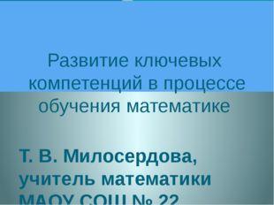 Развитие ключевых компетенций в процессе обучения математике Т. В. Милосердо