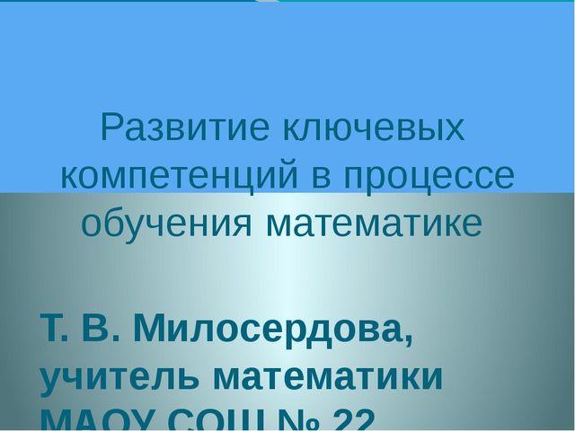 Развитие ключевых компетенций в процессе обучения математике Т. В. Милосердо...