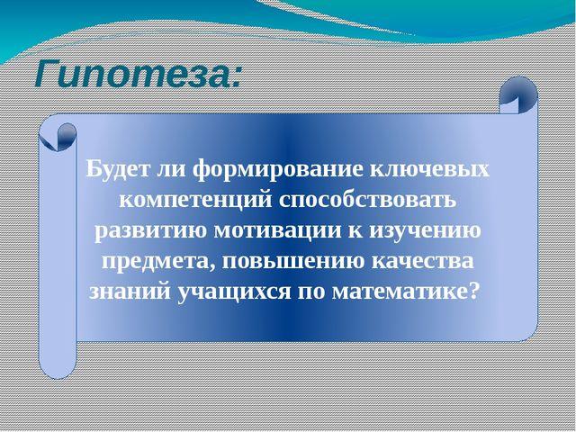 Гипотеза: Будет ли формирование ключевых компетенций способствовать развитию...