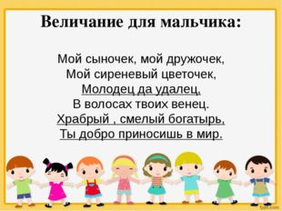 Величание для мальчика: Мой сыночек, мой дружочек, Мой сиреневый цветочек, Мо