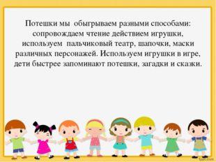 Потешки мы обыгрываем разными способами: сопровождаем чтение действием игруш