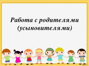 Работа с родителями (усыновителями)