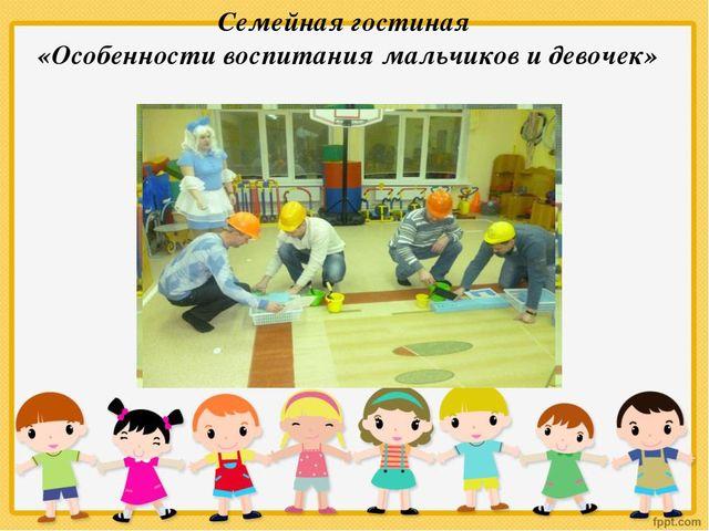 Семейная гостиная «Особенности воспитания мальчиков и девочек»