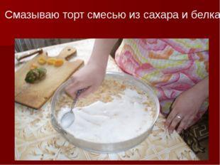 Смазываю торт смесью из сахара и белка