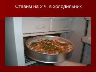 Ставим на 2 ч. в холодильник