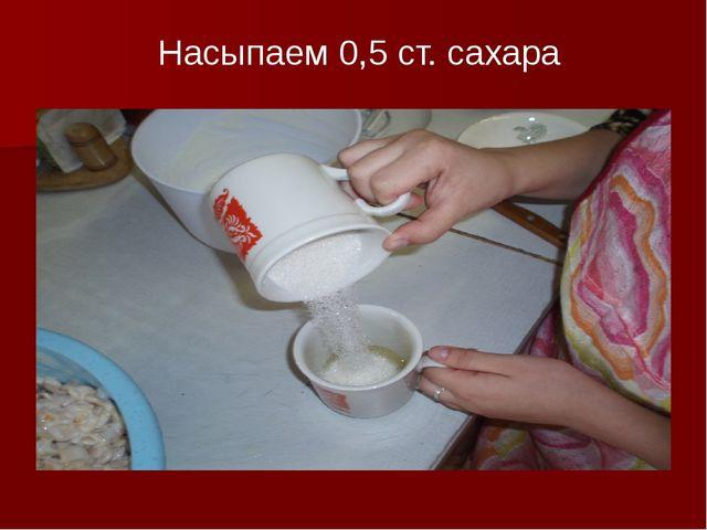 Насыпаем 0,5 ст. сахара