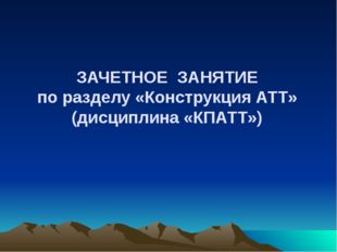 ЗАЧЕТНОЕ ЗАНЯТИЕ по разделу «Конструкция АТТ» (дисциплина «КПАТТ»)