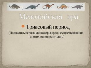 Триасовый период (Появились первые динозавры среди существовавших многих видо