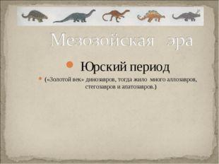 Юрский период («Золотой век» динозавров, тогда жило много аллозавров, стегоз