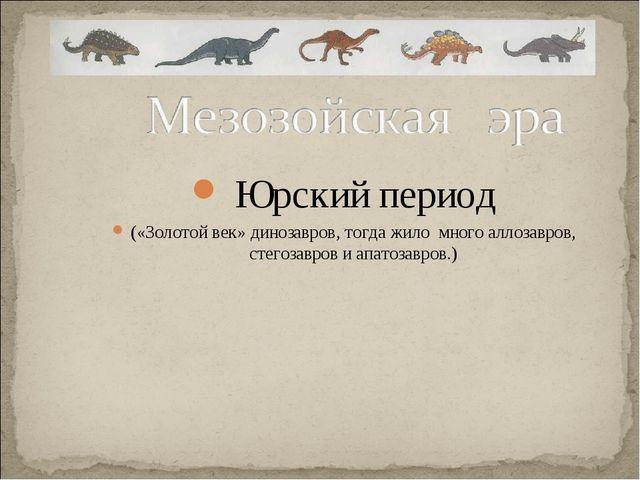 Юрский период («Золотой век» динозавров, тогда жило много аллозавров, стегоз...