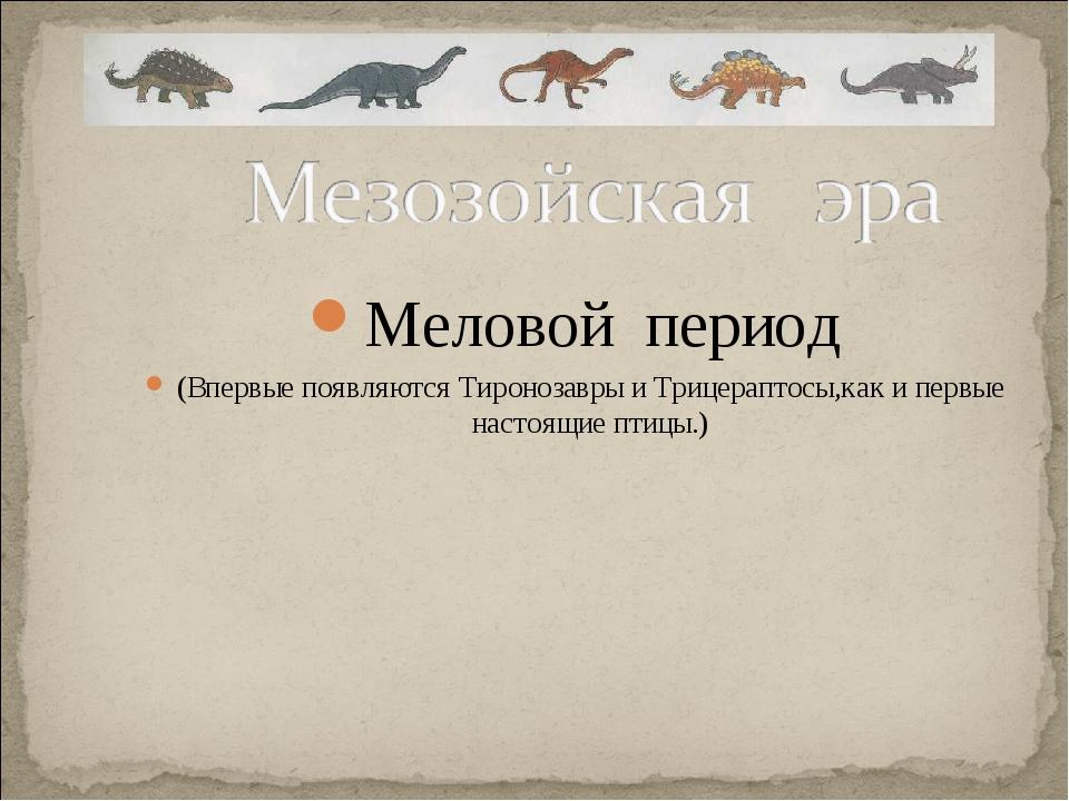 Меловой период (Впервые появляются Тиронозавры и Трицераптосы,как и первые на...