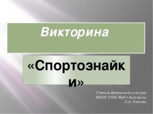 Викторина «Спортознайки» Учитель физической культуры МБОУ СОШ №45 г.Белгорода