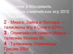 1 - Венлок и Мандевиль талисманы олимпийских игр 2012 в Лондоне. 2 - Мишка, З