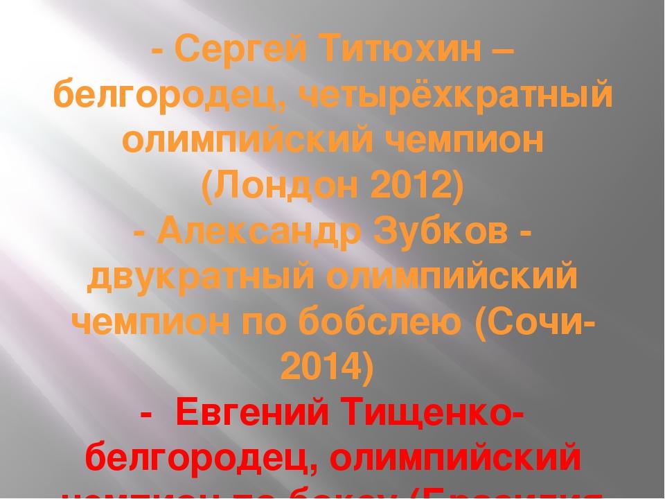 - Сергей Титюхин – белгородец, четырёхкратный олимпийский чемпион (Лондон 201...