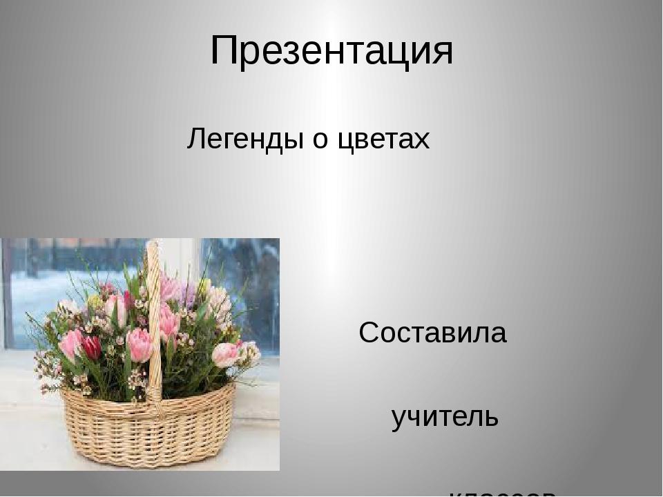 Презентация Легенды о цветах Составила Агеенко Н.А. учитель начальных классов...