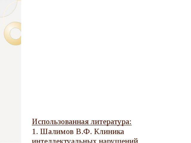 Использованная литература: 1. Шалимов В.Ф. Клиника интеллектуальных нарушени...