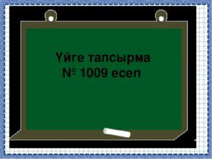 Үйге тапсырма № 1009 есеп