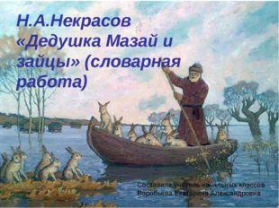 Н.А.Некрасов «Дедушка Мазай и зайцы» (словарная работа) Составила учитель нач