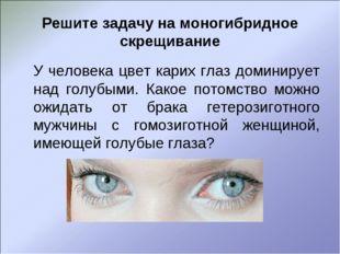 Решите задачу на моногибридное скрещивание У человека цвет карих глаз домини
