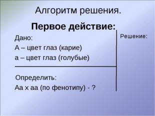 Алгоритм решения. Первое действие: Дано: А – цвет глаз (карие) а – цвет глаз