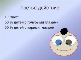Третье действие: Ответ: 50 % детей с голубыми глазами 50 % детей с карими гла