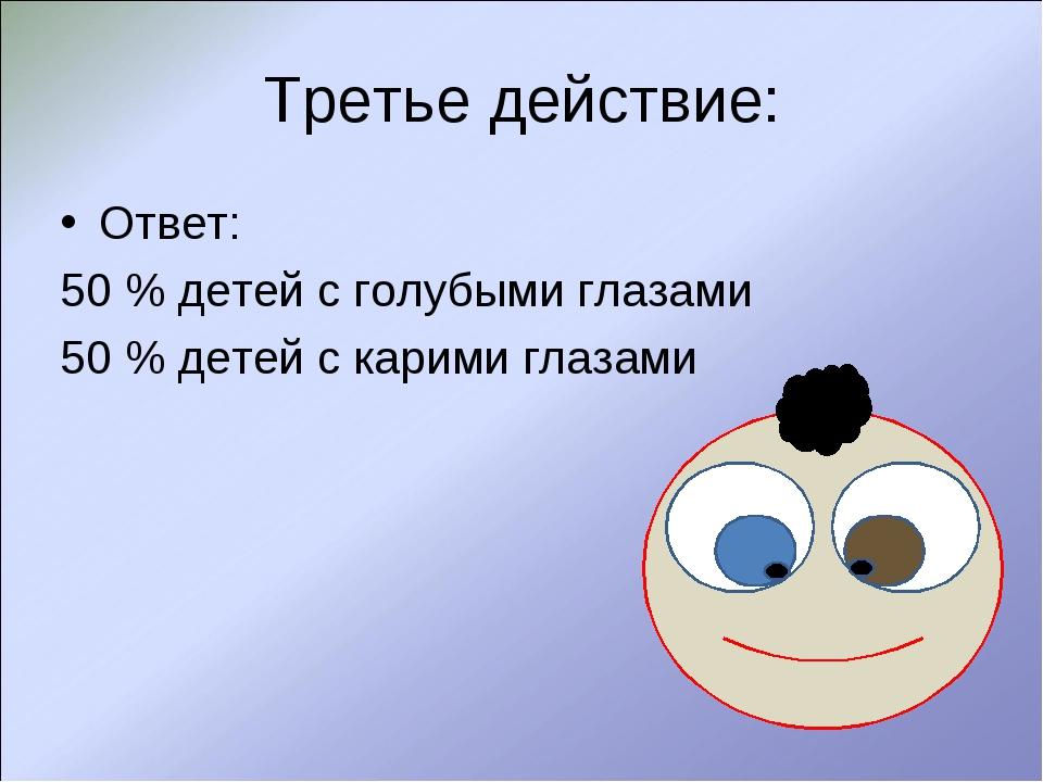 Третье действие: Ответ: 50 % детей с голубыми глазами 50 % детей с карими гла...