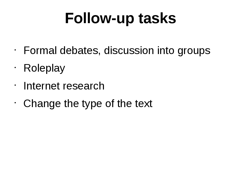 Follow-up tasks Formal debates, discussion into groups Roleplay Internet rese...