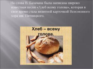 На слова В. Балачана была написана широко известная песня «Хлеб всему голова