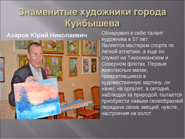Азаров Юрий Николаевич Обнаружил в себе талант художника в 57 лет. Является...
