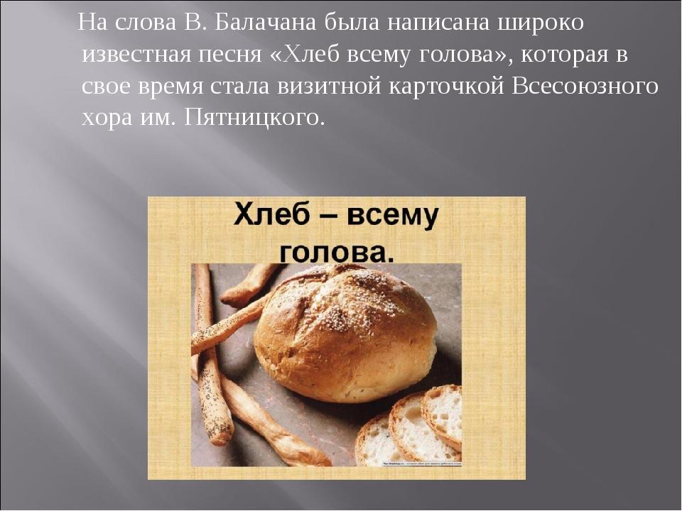 На слова В. Балачана была написана широко известная песня «Хлеб всему голова...