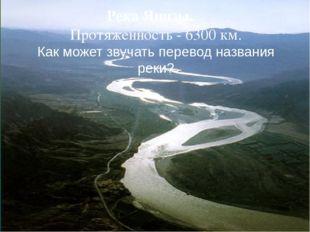 Река Янцзы. Протяженность - 6300км. Как может звучать перевод названия реки? {