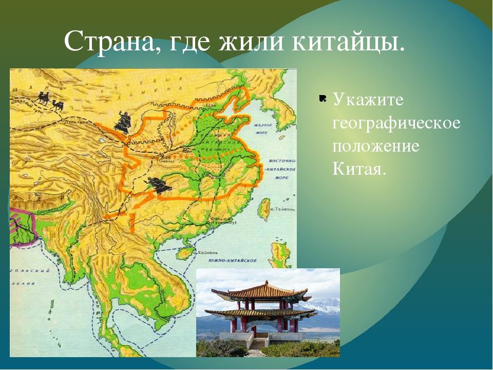 Укажите географическое положение Китая. Страна, где жили китайцы. {