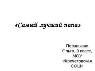 «Самый лучший папа» Першакова Ольга, 9 класс, МОУ «Кречетовская СОШ»
