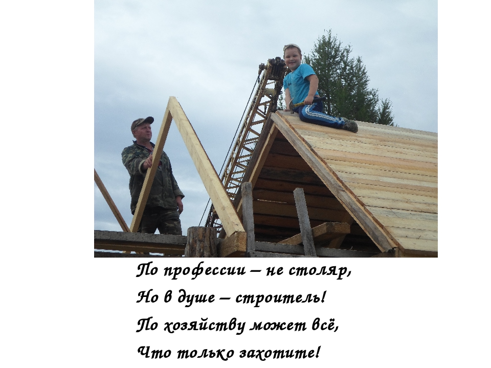 По профессии – не столяр, Но в душе – строитель! По хозяйству может всё, Что...