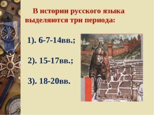 В истории русского языка выделяются три периода: 1). 6-7-14вв.; 2). 15-17вв.
