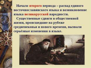 Начало второго периода – распад единого восточнославянского языка и возникно
