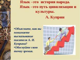 Язык –это история народа. Язык –это путь цивилизации и культуры. А. Купри